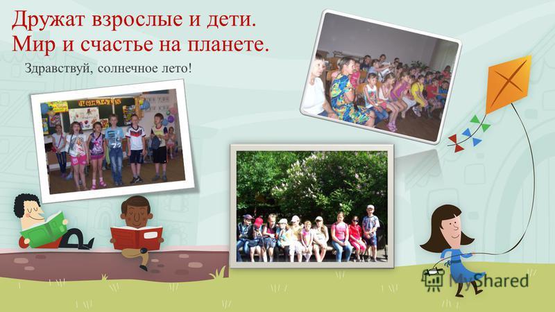 Дружат взрослые и дети. Мир и счастье на планете. Здравствуй, солнечное лето!