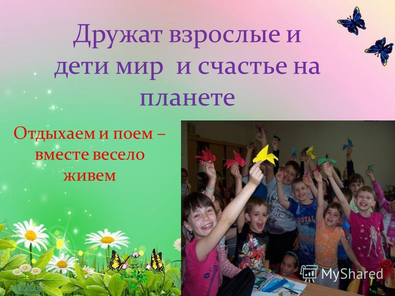 Дружат взрослые и дети мир и счастье на планете Отдыхаем и поем – вместе весело живем