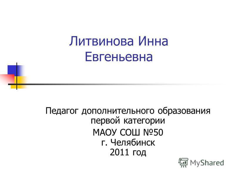 Литвинова Инна Евгеньевна Педагог дополнительного образования первой категории МАОУ СОШ 50 г. Челябинск 2011 год