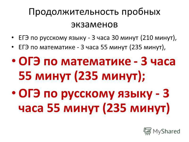 Продолжительность пробных экзаменов ЕГЭ по русскому языку - 3 часа 30 минут (210 минут), ЕГЭ по математике - 3 часа 55 минут (235 минут), ОГЭ по математике - 3 часа 55 минут (235 минут); ОГЭ по русскому языку - 3 часа 55 минут (235 минут)