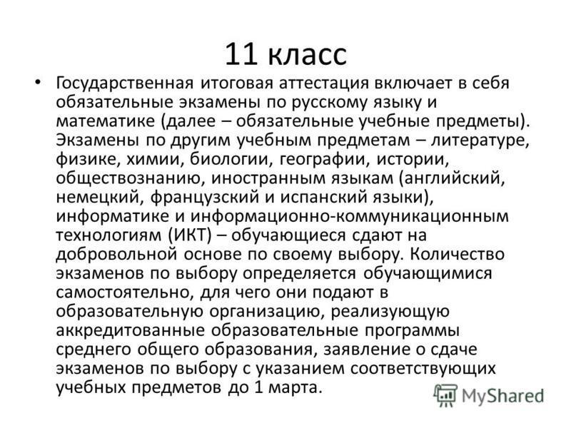 11 класс Государственная итоговая аттестация включает в себя обязательные экзамены по русскому языку и математике (далее – обязательные учебные предметы). Экзамены по другим учебным предметам – литературе, физике, химии, биологии, географии, истории,
