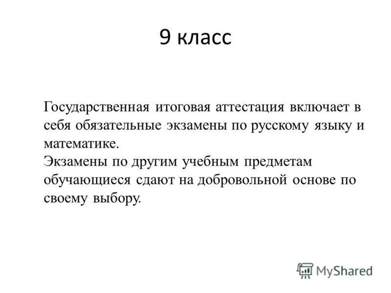 9 класс Государственная итоговая аттестация включает в себя обязательные экзамены по русскому языку и математике. Экзамены по другим учебным предметам обучающиеся сдают на добровольной основе по своему выбору.