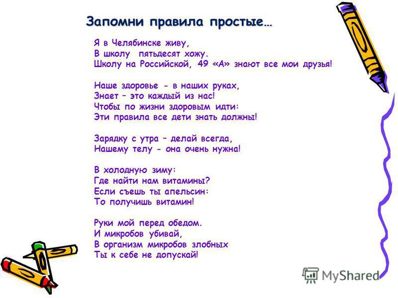 Запомни правила простые… Я в Челябинске живу, В школу пятьдесят хожу. Школу на Российской, 49 «А» знают все мои друзья! Наше здоровье - в наших руках, Знает – это каждый из нас! Чтобы по жизни здоровым идти: Эти правила все дети знать должны! Зарядку