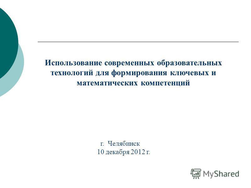 Использование современных образовательных технологий для формирования ключевых и математических компетенций г. Челябинск 10 декабря 2012 г.