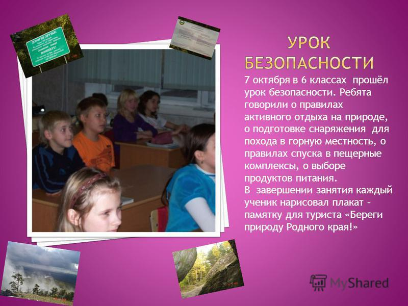 7 октября в 6 классах прошёл урок безопасности. Ребята говорили о правилах активного отдыха на природе, о подготовке снаряжения для похода в горную местность, о правилах спуска в пещерные комплексы, о выборе продуктов питания. В завершении занятия ка