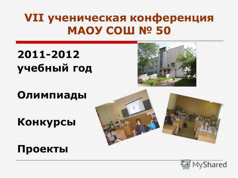 VII ученическая конференция МАОУ СОШ 50 2011-2012 учебный год Олимпиады Конкурсы Проекты