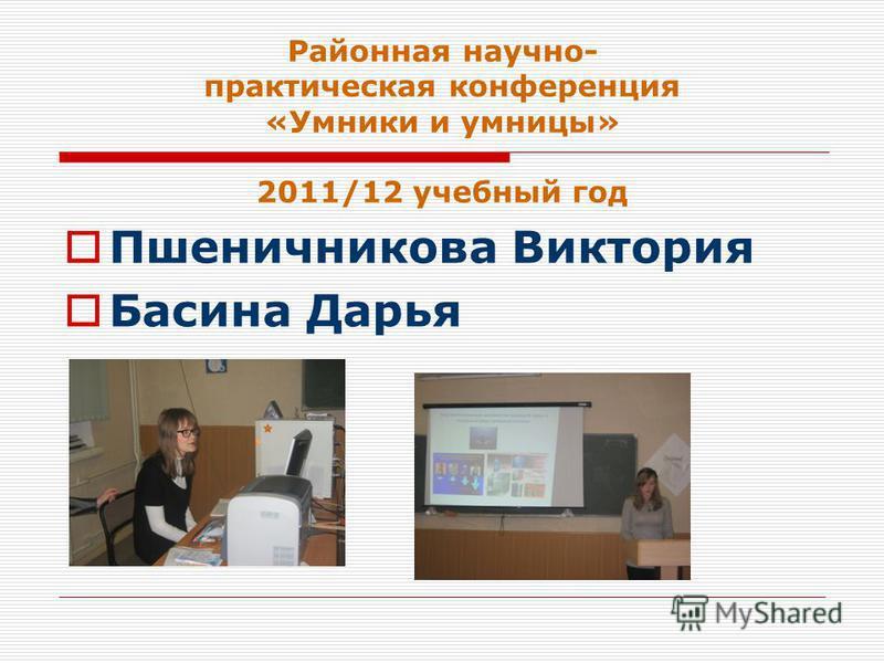 Районная научно- практическая конференция «Умники и умницы» 2011/12 учебный год Пшеничникова Виктория Басина Дарья