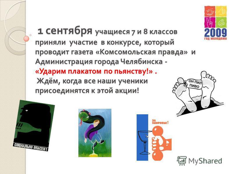 1 сентября учащиеся 7 и 8 классов приняли участие в конкурсе, который проводит газета « Комсомольская правда » и Администрация города Челябинска - « Ударим плакатом по пьянству !». Ждём, когда все наши ученики присоединятся к этой акции ! 1 сентября