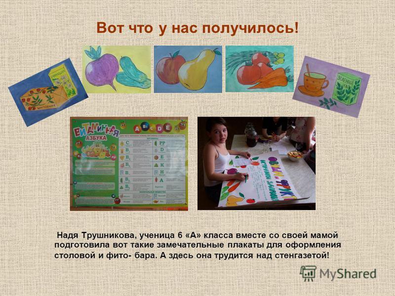 Вот что у нас получилось! Надя Трушникова, ученица 6 «А» класса вместе со своей мамой подготовила вот такие замечательные плакаты для оформления столовой и фито- бара. А здесь она трудится над стенгазетой!