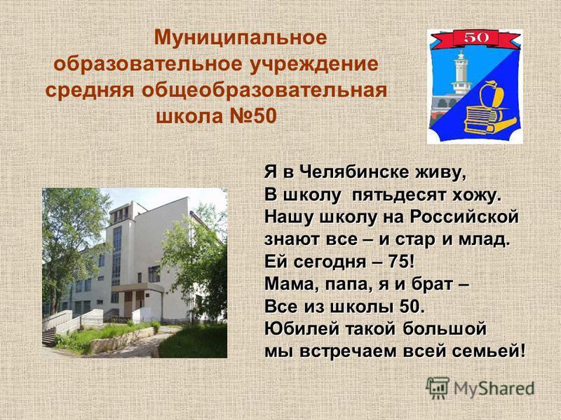 Я в Челябинске живу, В школу пятьдесят хожу. Нашу школу на Российской знают все – и стар и млад. Ей сегодня – 75! Мама, папа, я и брат – Все из школы 50. Юбилей такой большой мы встречаем всей семьей! Муниципальное образовательное учреждение средняя