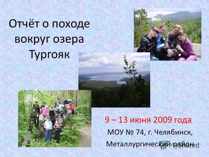 Отчёт о походе вокруг озера Тургояк 9 – 13 июня 2009 года МОУ 74, г. Челябинск, Металлургический район