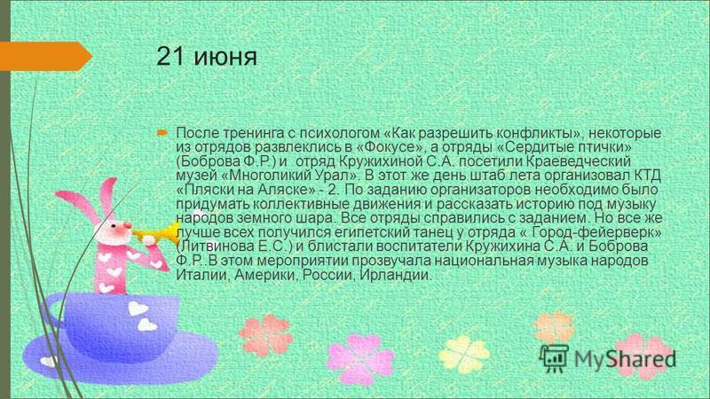 21 июня После тренинга с психологом «Как разрешить конфликты», некоторые из отрядов развлеклись в «Фокусе», а отряды «Сердитые птички» (Боброва Ф.Р.) и отряд Кружихиной С.А. посетили Краеведческий музей «Многоликий Урал». В этот же день штаб лета орг