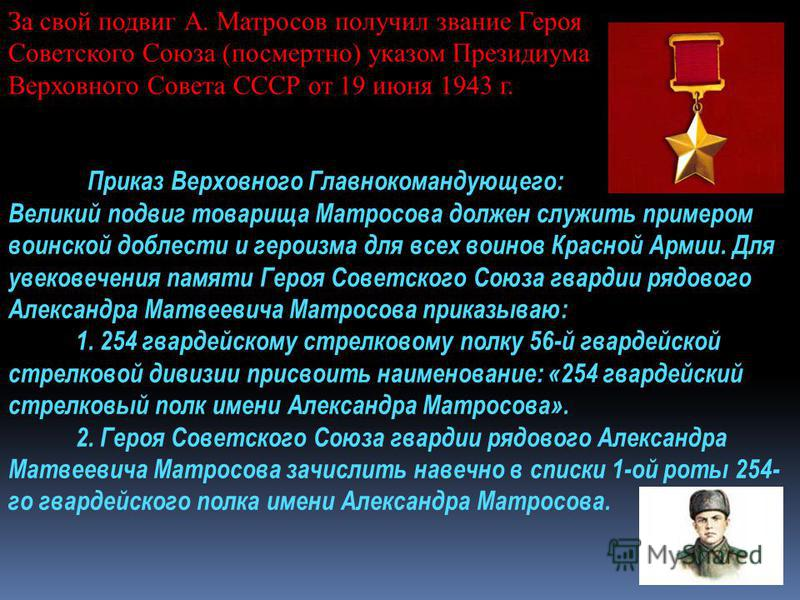 За свой подвиг А. Матросов получил звание Героя Советского Союза (посмертно) указом Президиума Верховного Совета СССР от 19 июня 1943 г. Приказ Верховного Главнокомандующего: Великий подвиг товарища Матросова должен служить примером воинской доблести
