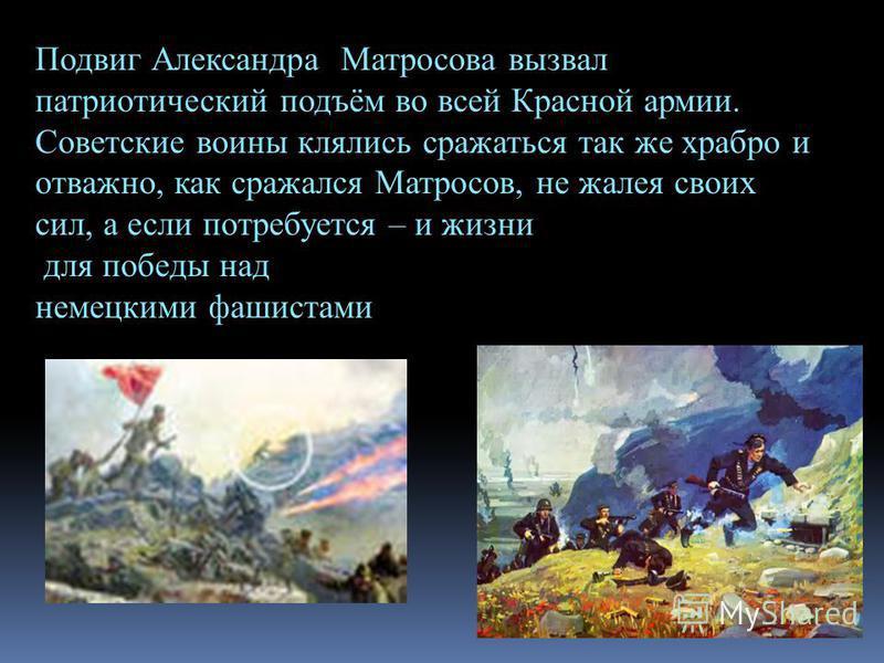 Подвиг Александра Матросова вызвал патриотический подъём во всей Красной армии. Советские воины клялись сражаться так же храбро и отважно, как сражался Матросов, не жалея своих сил, а если потребуется – и жизни для победы над немецкими фашистами