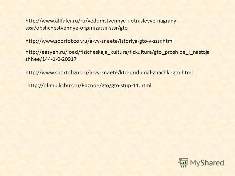http://www.allfaler.ru/ru/vedomstvennye-i-otraslevye-nagrady- sssr/obshchestvennye-organizatsii-sssr/gto http://www.sportobzor.ru/a-vy-znaete/istoriya-gto-v-sssr.html http://easyen.ru/load/fizicheskaja_kultura/fizkultura/gto_proshloe_i_nastoja shhee/