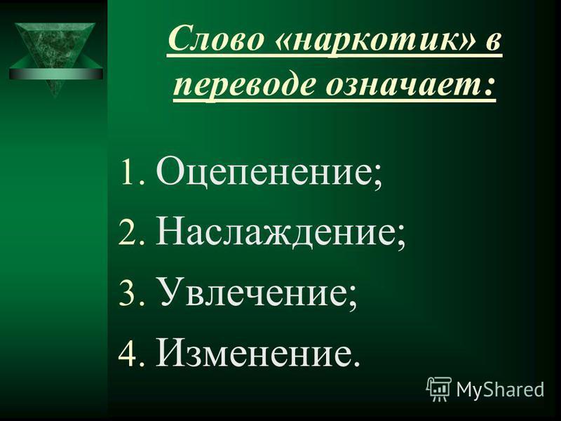 Слово «наркотик» в переводе означает: 1. Оцепенение; 2. Наслаждение; 3. Увлечение; 4. Изменение.