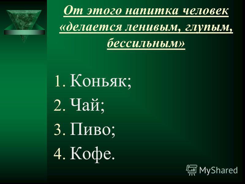 От этого напитка человек «делается ленивым, глупым, бессильным» 1. Коньяк; 2. Чай; 3. Пиво; 4. Кофе.