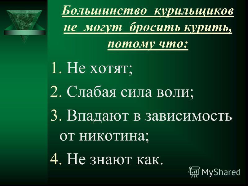 Большинство курильщиков не могут бросить курить, потому что: 1. Не хотят; 2. Слабая сила воли; 3. Впадают в зависимость от никотина; 4. Не знают как.