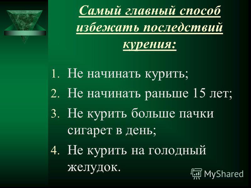 Самый главный способ избежать последствий курения: 1. Не начинать курить; 2. Не начинать раньше 15 лет; 3. Не курить больше пачки сигарет в день; 4. Не курить на голодный желудок.