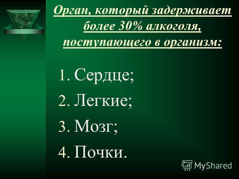 Орган, который задерживает более 30% алкоголя, поступающего в организм: 1. Сердце; 2. Легкие; 3. Мозг; 4. Почки.