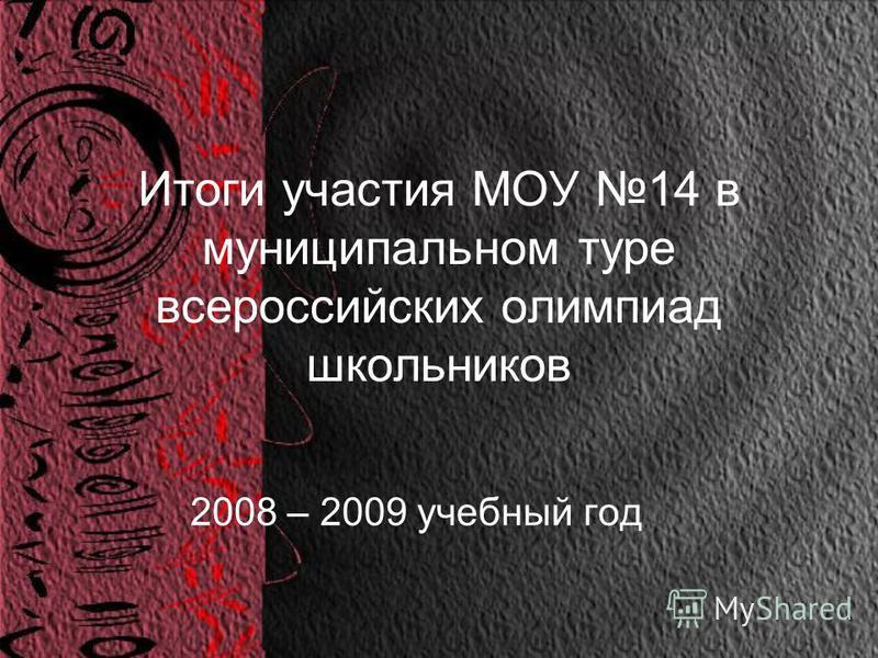 Итоги участия МОУ 14 в муниципальном туре всероссийских олимпиад школьников 2008 – 2009 учебный год