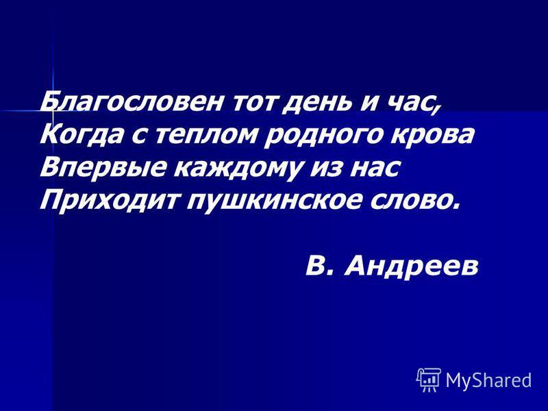 Благословен тот день и час, Когда с теплом родного крова Впервые каждому из нас Приходит пушкинское слово. В. Андреев