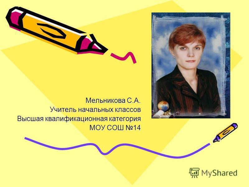 Мельникова С.А. Учитель начальных классов Высшая квалификационная категория МОУ СОШ 14