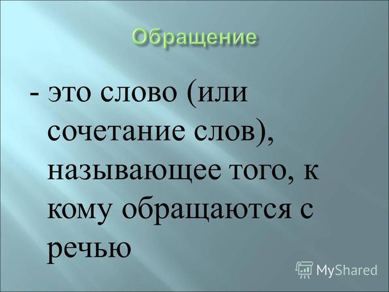 - это слово ( или сочетание слов ), называющее того, к кому обращаются с речью