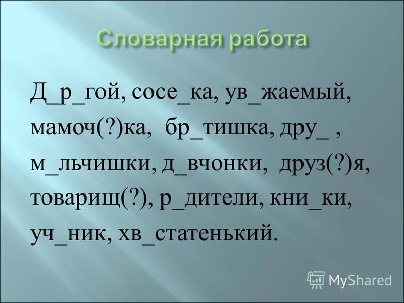 Д _ р _ гой, сосе _ ка, у в _ жаемый, мамоч (?) ка, бр _ тишка, дрю _, м _ мальчишки, д _ девчонки, дрюз (?) я, товарищ (?), р _ детали, кни _ ки, уч _ ник, хв _ старенький.