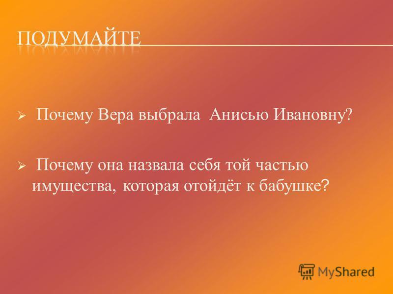 Почему Вера выбрала Анисью Ивановну? Почему она назвала себя той частью имущества, которая отойдёт к бабушке ?
