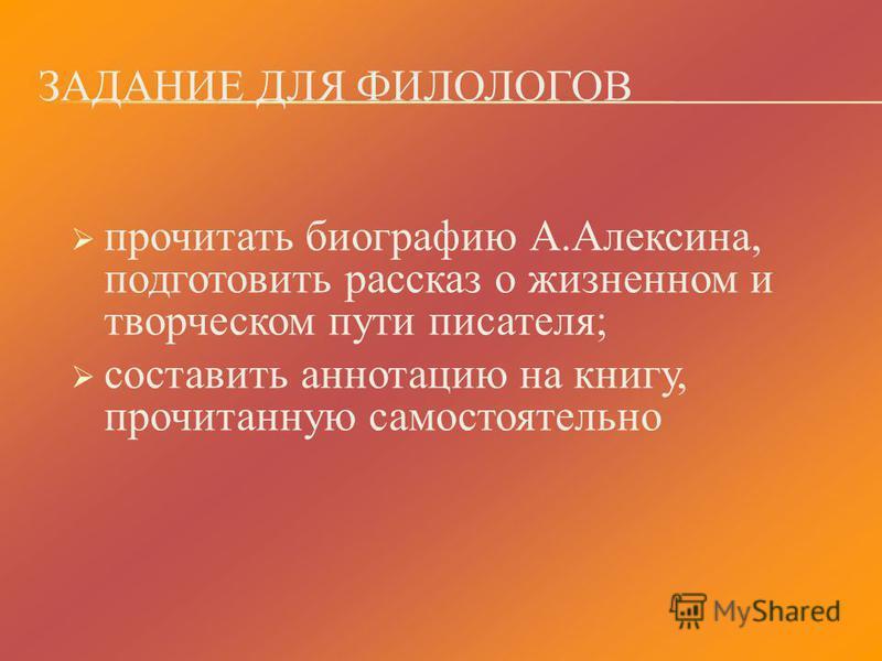 ЗАДАНИЕ ДЛЯ ФИЛОЛОГОВ прочитать биографию А.Алексина, подготовить рассказ о жизненном и творческом пути писателя; составить аннотацию на книгу, прочитанную самостоятельно