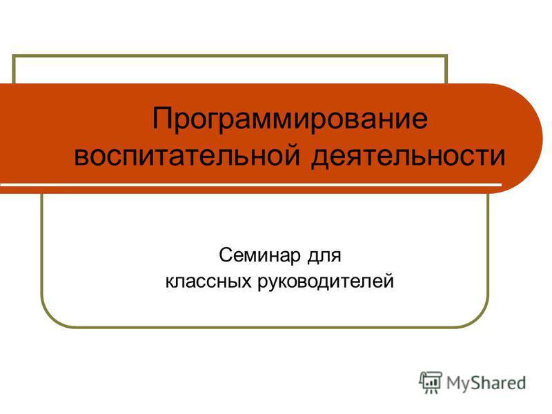 Программирование воспитательной деятельности Семинар для классных руководителей
