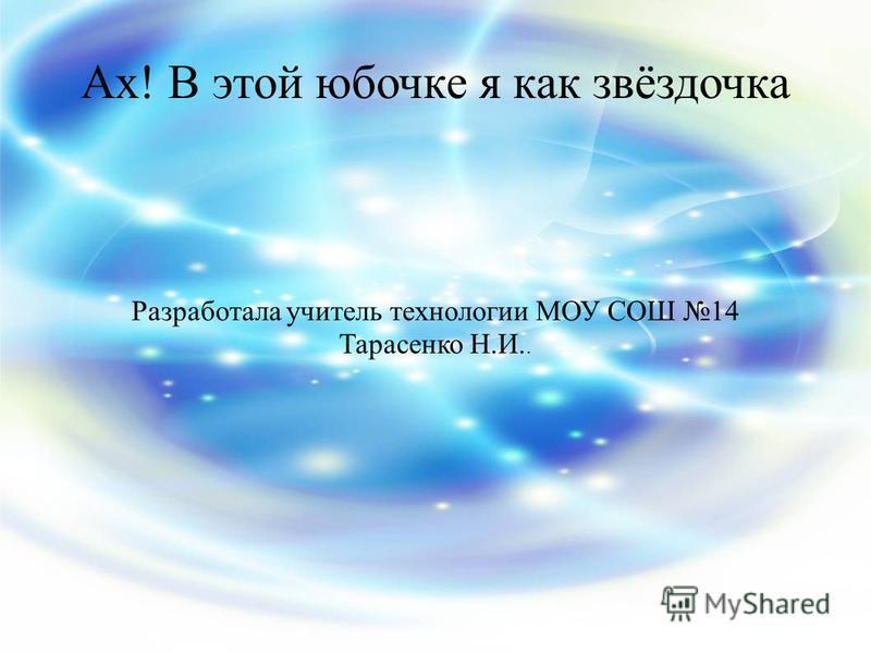 Разработала учитель технологии МОУ СОШ 14 Тарасенко Н.И.. Ах! В этой юбочке я как звёздочка