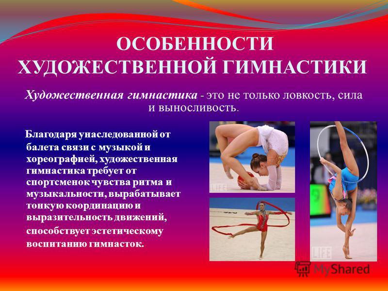 ОСОБЕННОСТИ ХУДОЖЕСТВЕННОЙ ГИМНАСТИКИ Б лагодаря унаследованной от балета связи с музыкой и хореографией, художественная гимнастика требует от спортсменок чувства ритма и музыкальности, вырабатывает тонкую координацию и выразительность движений, спос
