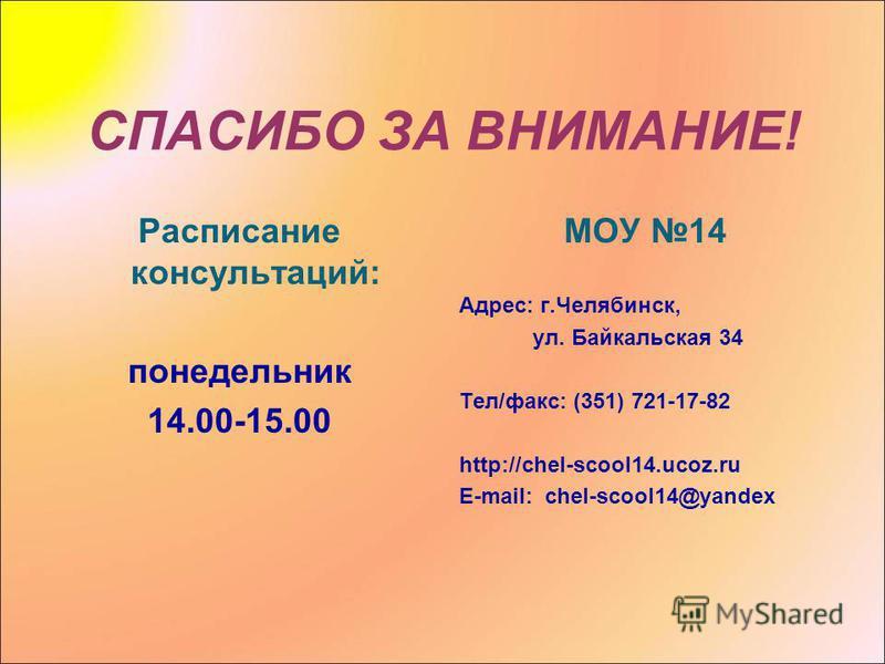 СПАСИБО ЗА ВНИМАНИЕ! Расписание консультаций: понедельник 14.00-15.00 МОУ 14 Адрес: г.Челябинск, ул. Байкальская 34 Тел/факс: (351) 721-17-82 http://chel-scool14.ucoz.ru E-mail: chel-scool14@yandex