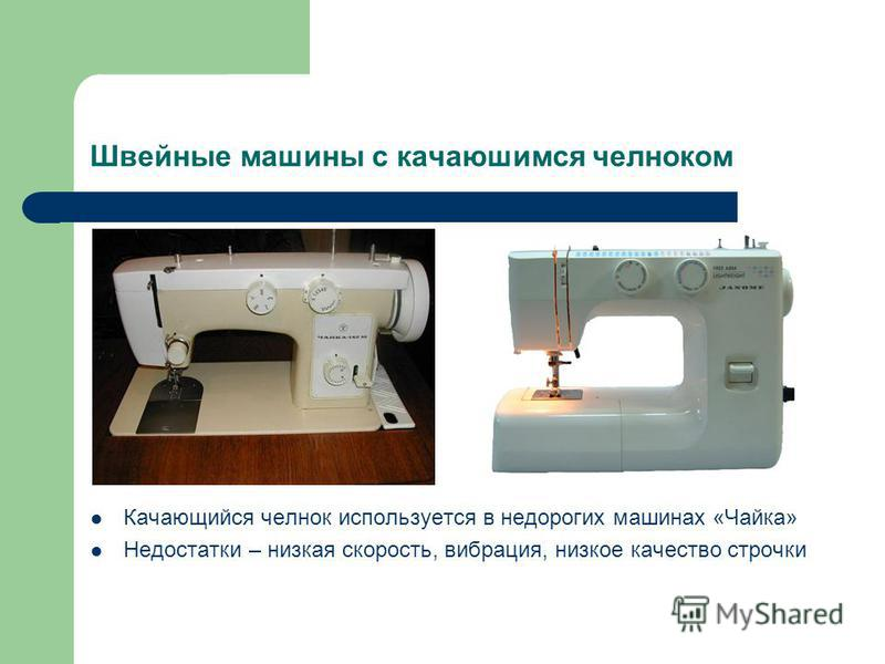 Швейные машины с качающимся челноком Качающийся челнок используется в недорогих машинах «Чайка» Недостатки – низкая скорость, вибрация, низкое качество строчки