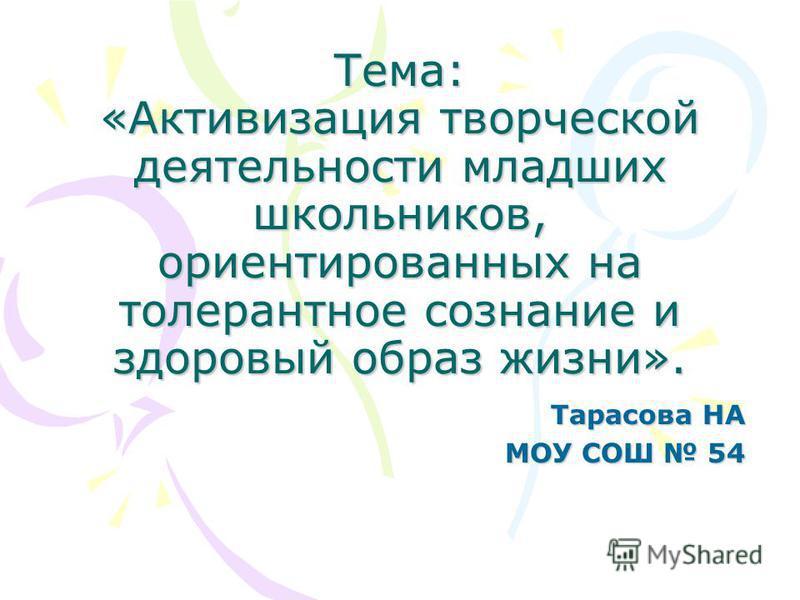 Тема: «Активизация творческой деятельности младших школьников, ориентированных на толерантное сознание и здоровый образ жизни». Тарасова НА МОУ СОШ 54