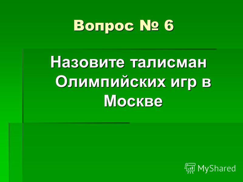 Вопрос 6 Назовите талисман Олимпийских игр в Москве