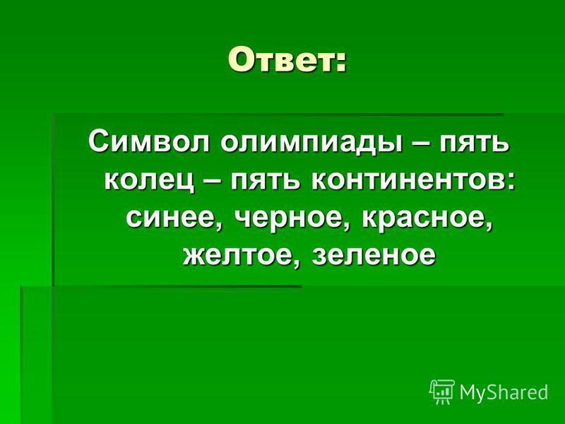 Ответ: Символ олимпиады – пять колец – пять континентов: синее, черное, красное, желтое, зеленое