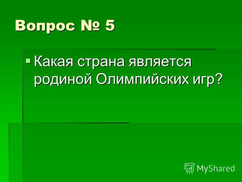 Вопрос 5 Какая страна является родиной Олимпийских игр? Какая страна является родиной Олимпийских игр?