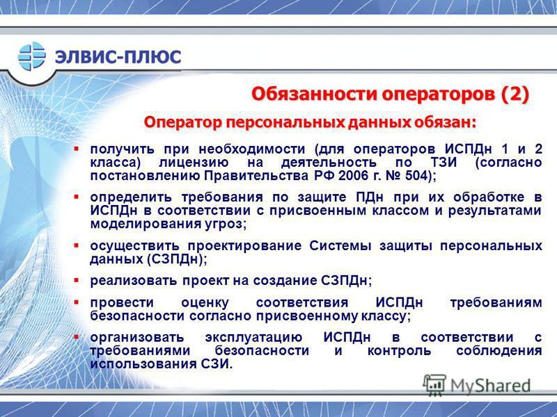 Обязанности операторов (2) получить при необходимости (для операторов ИСПДн 1 и 2 класса) лицензию на деятельность по ТЗИ (согласно постановлению Правительства РФ 2006 г. 504); определить требования по защите ПДн при их обработке в ИСПДн в соответств