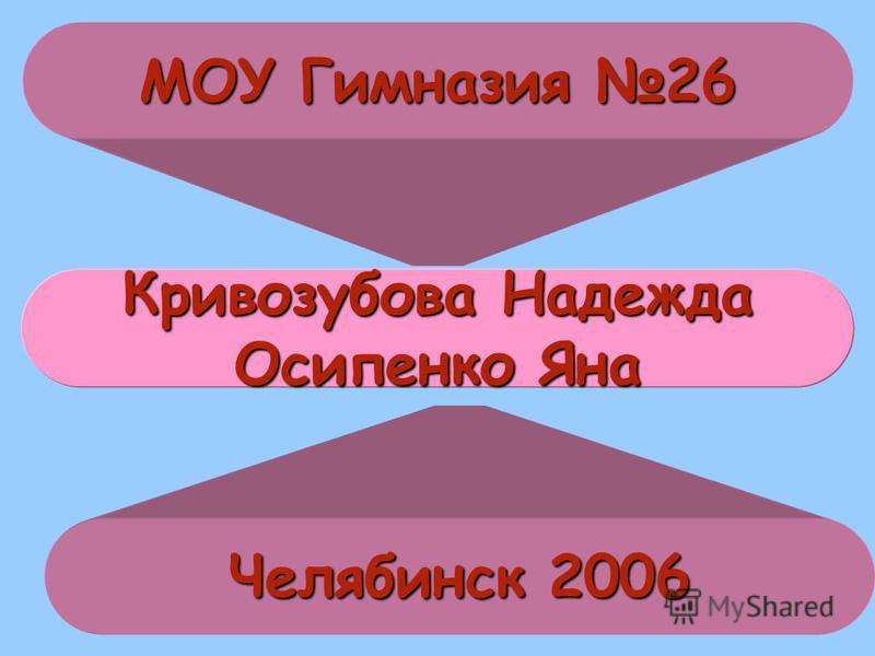 МОУ Гимназия 26 Челябинск 2006 Кривозубова Надежда Осипенко Яна