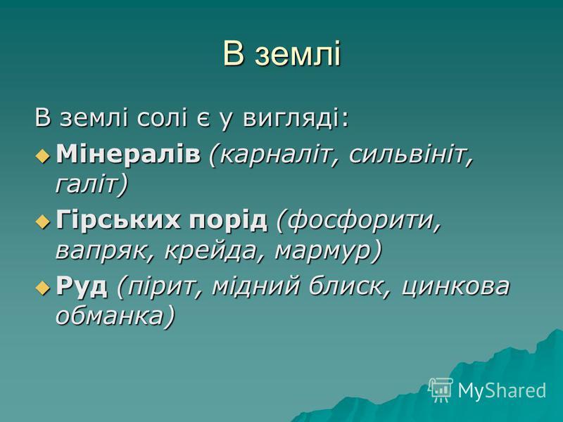 В землі В землі солі є у вигляді: Мінералів (карналіт, сильвініт, галіт) Мінералів (карналіт, сильвініт, галіт) Гірських порід (фосфорити, вапряк, крейда, мармур) Гірських порід (фосфорити, вапряк, крейда, мармур) Руд (пірит, мідний блиск, цинкова об