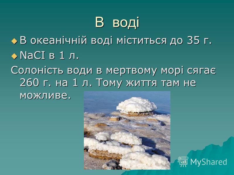 В воді В океанічній воді міститься до 35 г. В океанічній воді міститься до 35 г. NaCI в 1 л. NaCI в 1 л. Солоність води в мертвому морі сягає 260 г. на 1 л. Тому життя там не можливе.