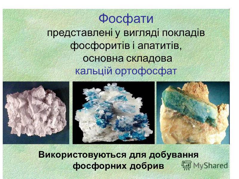 Фосфати представлені у вигляді покладів фосфоритів і апатитів, основна складова кальцій ортофосфат Використовуються для добування фосфорних добрив