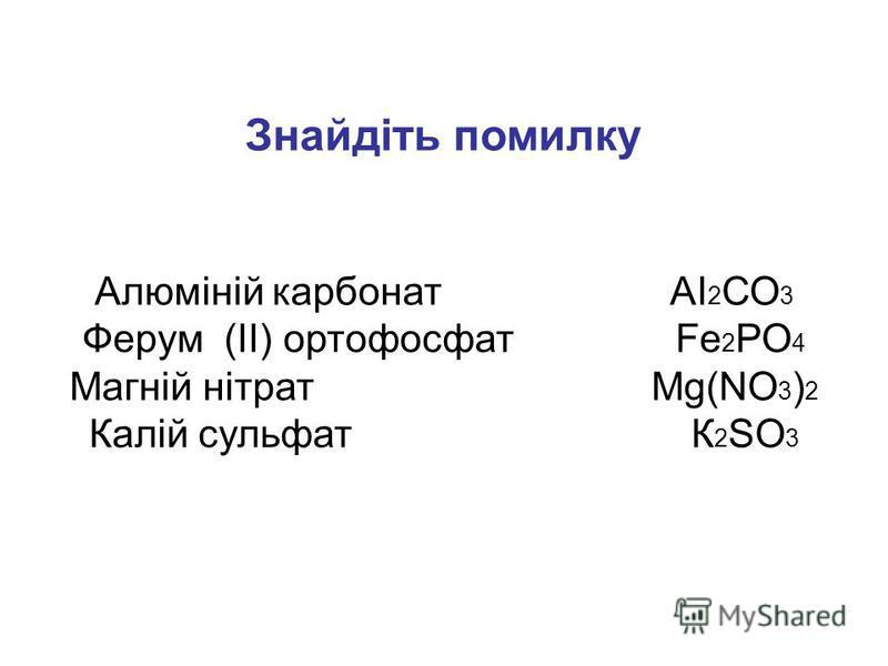 Знайдіть помилку Алюміній карбонат АІ 2 СО 3 Ферум (ІІ) ортофосфат Fе 2 РО 4 Магній нітрат Мg(NО 3 ) 2 Калій сульфат К 2 SО 3