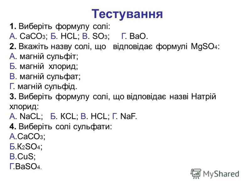 Тестування 1. Виберіть формулу солі: А. СаСО 3 ; Б. НСL; В. SO 3 ; Г. ВаО. 2. Вкажіть назву солі, що відповідає формулі МgSO 4 : А. магній сульфіт; Б. магній хлорид; В. магній сульфат; Г. магній сульфід. 3. Виберіть формулу солі, що відповідає назві