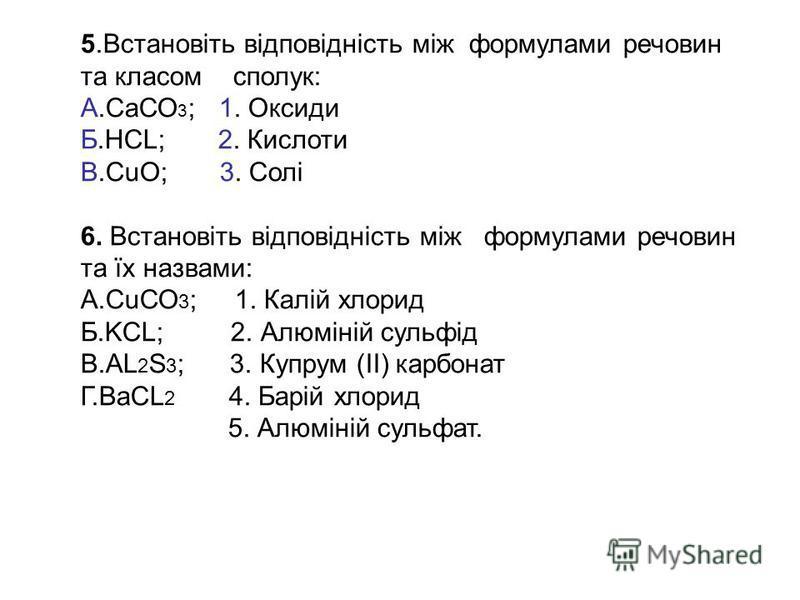 5.Встановіть відповідність між формулами речовин та класом сполук: А.СаСО 3 ; 1. Оксиди Б.НСL; 2. Кислоти В.СuО; 3. Солі 6. Встановіть відповідність між формулами речовин та їх назвами: А.СuСО 3 ; 1. Калій хлорид Б.KСL; 2. Алюміній сульфід В.AL 2 S 3