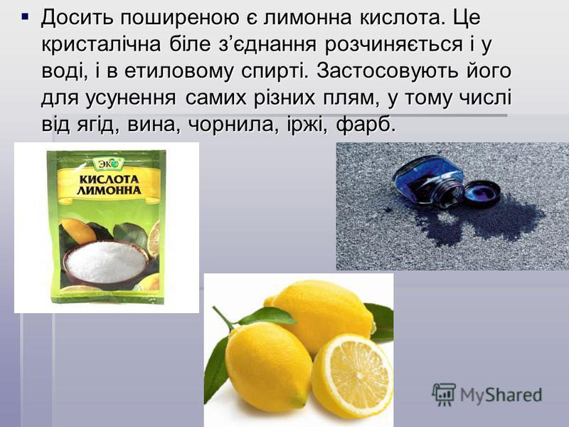 Досить поширеною є лимонна кислота. Це кристалічна біле зєднання розчиняється і у воді, і в етиловому спирті. Застосовують його для усунення самих різних плям, у тому числі від ягід, вина, чорнила, іржі, фарб. Досить поширеною є лимонна кислота. Це к
