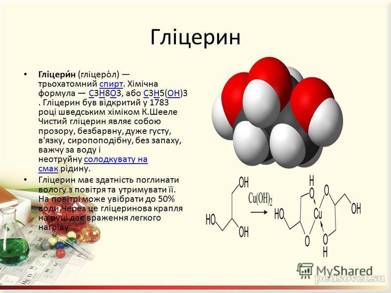Гліцерин Гліцери́н (гліцеро́л) трьохатомний спирт. Хімічна формула C3H8O3, або C3H5(OH)3. Гліцерин був відкритий у 1783 році шведським хіміком К.Шееле Чистий гліцерин являє собою прозору, безбарвну, дуже густу, в'язку, сиропоподібну, без запаху, важч